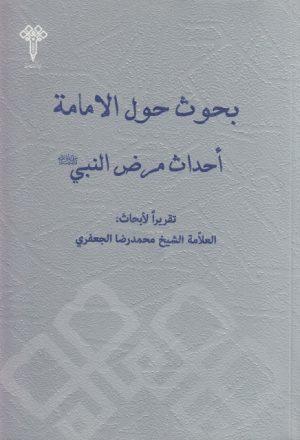 بحوث حول الإمامة ، أحداث مرض النبي صـ وآله