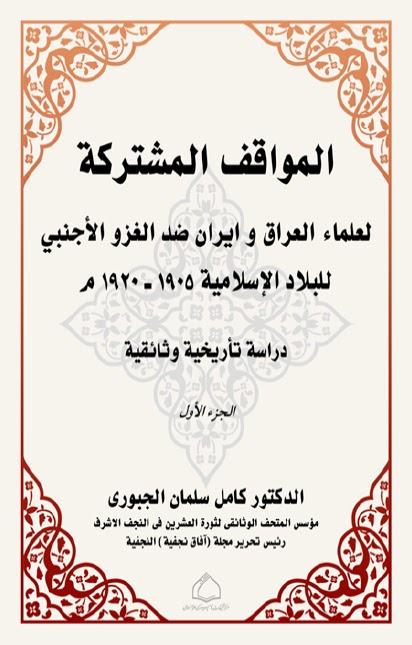 المواقف المشتركة لعلماء العراق وايران ضد الغزو الاجنبي للبلاد الاسلامية 1905م - 1920م دراسة تأريخية وثائقية