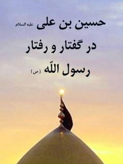 حسین بن علی علیه السلام در گفتار و رفتار رسول الله صلی الله علیه وآله و سلم ( بر اساس مهمترین منابع اهل سنت )