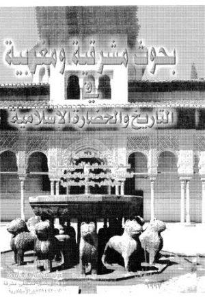 بحوث مشرقية ومغربية في التاريخ والحضارة الاسلامية
