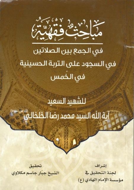 مباحث فقهية، في الجمع بين الصلاتين ، في السجود على التربة الحسينية ، في الخمس
