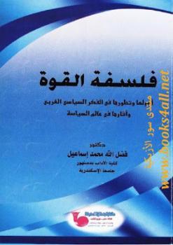 فلسفة القوة: أصولها وتطورها في الفكر السياسي الغربي وآثارها في عالم السياسة فضل الله محمد إسماعيل