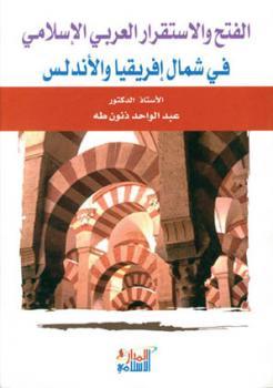 الفتح والإستقرار العربي الإسلامي في شمال إفريقيا والأندلس الدكتور عبد الواحد طه ذنون