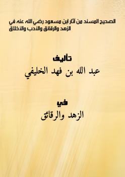 الصحيح المسند من آثار ابن مسعود - رضي الله عنه - في الزهد والرقائق والأدب والأخلاق