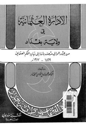 الإدارة العثمانية في ولاية بغداد من عهد الولي مدحت باشا إلى نهاية الحكم العثماني 1869 - 1917م