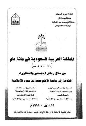 المملكة في مائة عام من خلال رسائل الماجستير و الدكتوراه المقدمة إلى جامعة الإمام محمد بن سعود الإسلامية