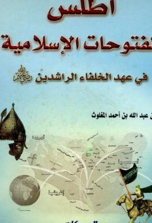 أطلس الفتوحات الإسلامية في عهد الخلفاء الراشدين رضي الله عنهم