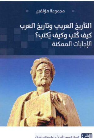التأريخ العربي وتاريخ العرب كيف كتب وكيف يكتب؟ الإجابات الممكنة