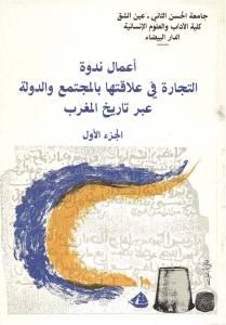 أعمال ندوة التجارة في علاقتها بالمجتمع والدولة عبر تاريخ المغرب ،الجزء الأول